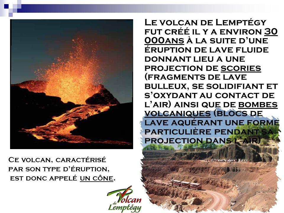Le volcan de Lemptégy fut créé il y a environ 30 000ans à la suite dune éruption de lave fluide donnant lieu a une projection de scories (fragments de