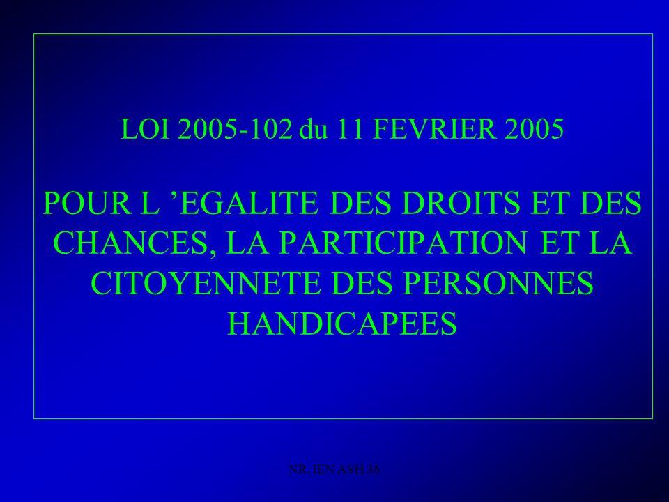NR, IEN ASH 36 LOI 2005-102 du 11 FEVRIER 2005 POUR L EGALITE DES DROITS ET DES CHANCES, LA PARTICIPATION ET LA CITOYENNETE DES PERSONNES HANDICAPEES