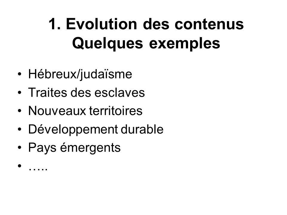 1. Evolution des contenus Quelques exemples Hébreux/judaïsme Traites des esclaves Nouveaux territoires Développement durable Pays émergents …..
