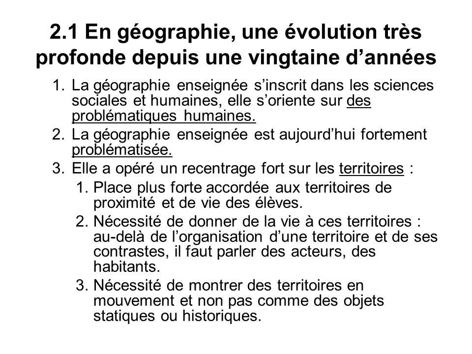 2.1 En géographie, une évolution très profonde depuis une vingtaine dannées 1.La géographie enseignée sinscrit dans les sciences sociales et humaines, elle soriente sur des problématiques humaines.