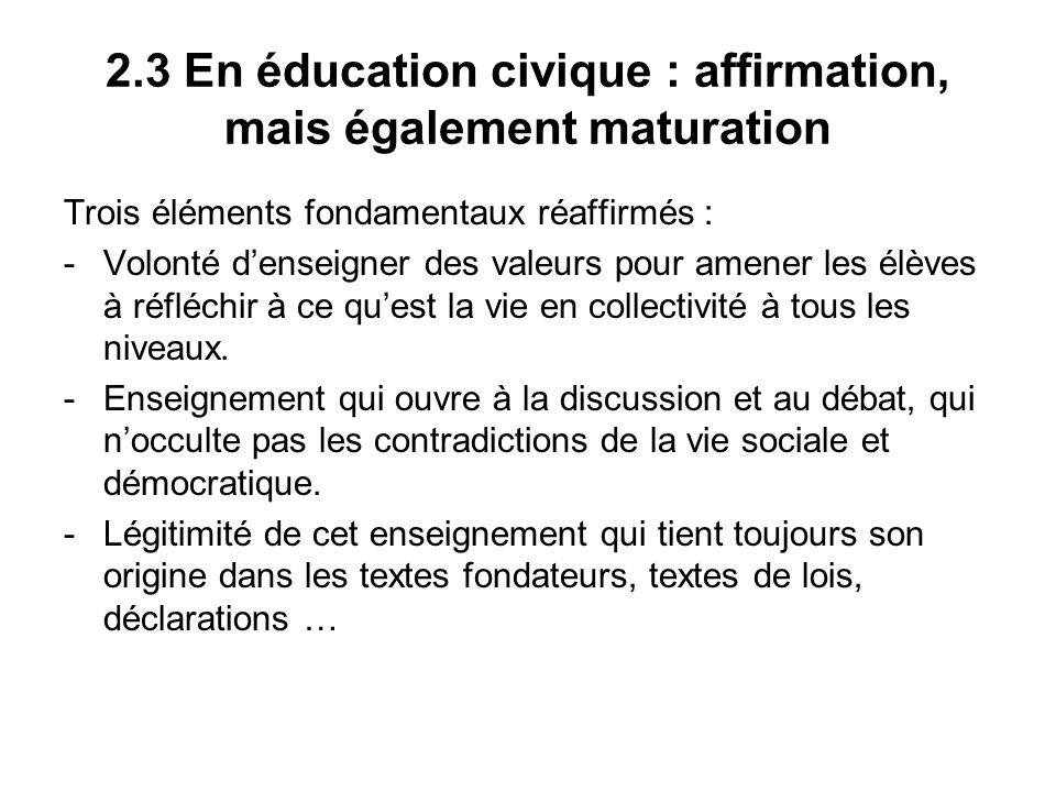 2.3 En éducation civique : affirmation, mais également maturation Trois éléments fondamentaux réaffirmés : -Volonté denseigner des valeurs pour amener les élèves à réfléchir à ce quest la vie en collectivité à tous les niveaux.