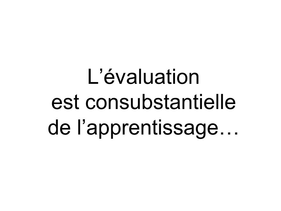 Lévaluation est consubstantielle de lapprentissage…