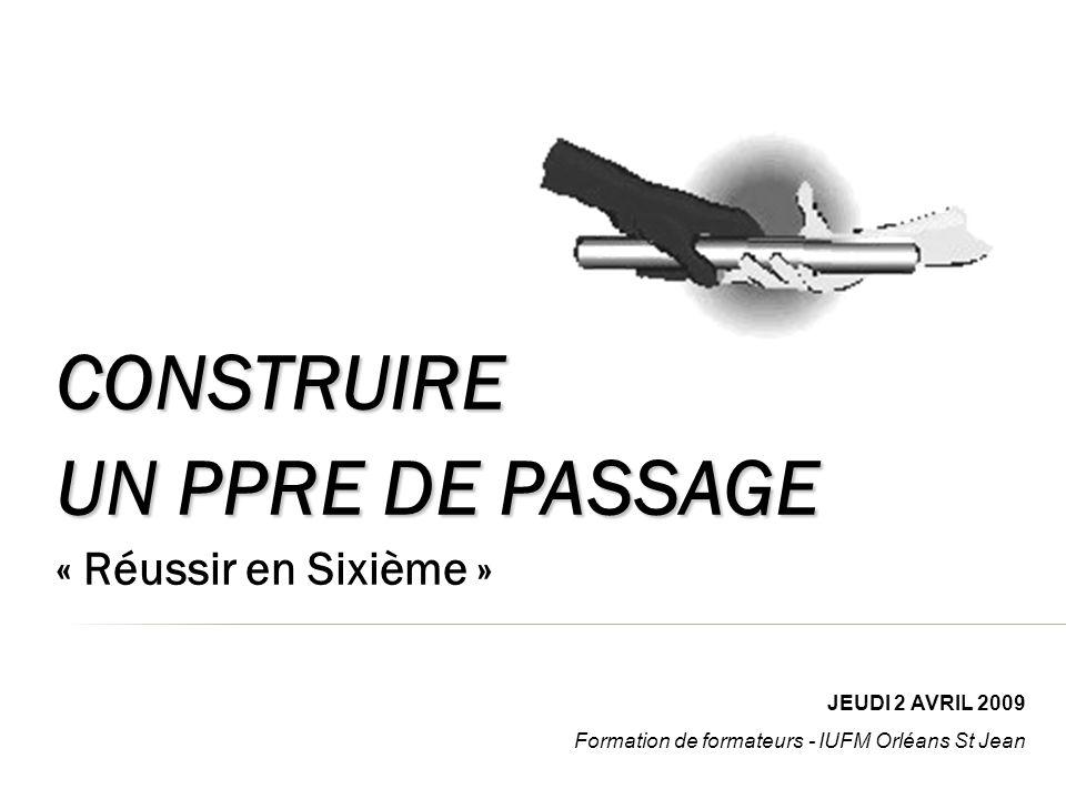 CONSTRUIRE UN PPRE DE PASSAGE « Réussir en Sixième » JEUDI 2 AVRIL 2009 Formation de formateurs - IUFM Orléans St Jean