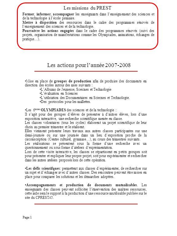 CPREST45 de Pithiviers Inspection de l Education Nationale 9 faubourg d Orléans 45300 Pithiviers CEDEX : 02.38.06.01.15 : nathalie.nere@ac-orleans-tours.fr Personne ressource en Sciences et Technologie: Mme Nathalie NERE Centre ouvert tous les mardis de 9h00 à 17h00 Mallettes de Technologie PO1 : Météo PO2 : Les liquides P03 : L eau dans la vie quotidienne P04 : Le son P05 : Boussoles et aimants P06 : Boussoles et aimants P07 : Les liquides PIERRON P08 : Astronomie P09 : Bibliothème l air et le vent (maternelle) et mallette l air cycle 2 P10 : L eau dans la vie quotidienne à l école maternelle P11 : Les liquides CE1/CE2 P12 : Lumière et ombres, phases de la lune et éclipses P13 : Matériel air / vent CPREST45 de Pithiviers Page:21