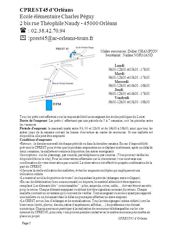 CPREST45 dOrléans Ecole élémentaire Charles Péguy 2 bis rue Théophile Naudy - 45000 Orléans : 02.38.42.70.94 : prest45@ac-orleans-tours.fr Lundi 9h00-12h00 et13h30 -17h00 Mardi 9h00-12h00 et13h30 -17h00 Mercredi 9h00-12h00 et14h00 -16h00 Jeudi 9h00-12h00 et14h00 -17h00 Vendredi 9h00-12h00 et13h30 -16h30 Maître ressources: Didier CHAMPION Secrétariat: Nadine NORMAND Tous les prêts sont effectués sous la responsabilité d un enseignant des écoles publiques du Loiret.