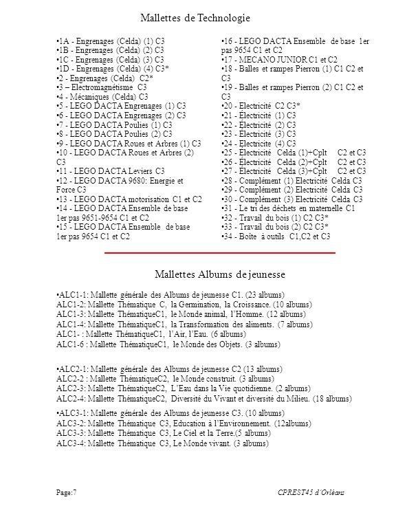 1A - Engrenages (Celda) (1) C3 1B - Engrenages (Celda) (2) C3 1C - Engrenages (Celda) (3) C3 1D - Engrenages (Celda) (4) C3* 2 - Engrenages (Celda) C2* 3 – Electromagnétisme C3 4 - Mécaniques (Celda) C3 5 - LEGO DACTA Engrenages (1) C3 6 - LEGO DACTA Engrenages (2) C3 7 - LEGO DACTA Poulies (1) C3 8 - LEGO DACTA Poulies (2) C3 9 - LEGO DACTA Roues et Arbres (1) C3 10 - LEGO DACTA Roues et Arbres (2) C3 11 - LEGO DACTA Leviers C3 12 - LEGO DACTA 9680: Energie et Force C3 13 - LEGO DACTA motorisation C1 et C2 14 - LEGO DACTA Ensemble de base 1er pas 9651-9654 C1 et C2 15 - LEGO DACTA Ensemble de base 1er pas 9654 C1 et C2 16 - LEGO DACTA Ensemble de base 1er pas 9654 C1 et C2 17 - MECANO JUNIOR C1 et C2 18 - Balles et rampes Pierron (1) C1 C2 et C3 19 - Balles et rampes Pierron (2) C1 C2 et C3 20 - Electricité C2 C3* 21 - Électricité (1) C3 22 - Électricité (2) C3 23 - Électricité (3) C3 24 - Electricite (4) C3 25 - Électricité Celda (1)+Cplt C2 et C3 26 - Électricité Celda (2)+Cplt C2 et C3 27 - Électricité Celda (3)+Cplt C2 et C3 28 - Complément (1) Electricité Celda C3 29 - Complément (2) Electricité CeldaC3 30 - Complément (3) Electricité CeldaC3 31 - Le tri des déchets en maternelle C1 32 - Travail du bois (1) C2 C3* 33 - Travail du bois (2) C2 C3* 34 - Boîte à outils C1,C2 et C3 Mallettes de Technologie CPREST45 dOrléans Mallettes Albums de jeunesse ALC1-1: Mallette générale des Albums de jeunesse C1.