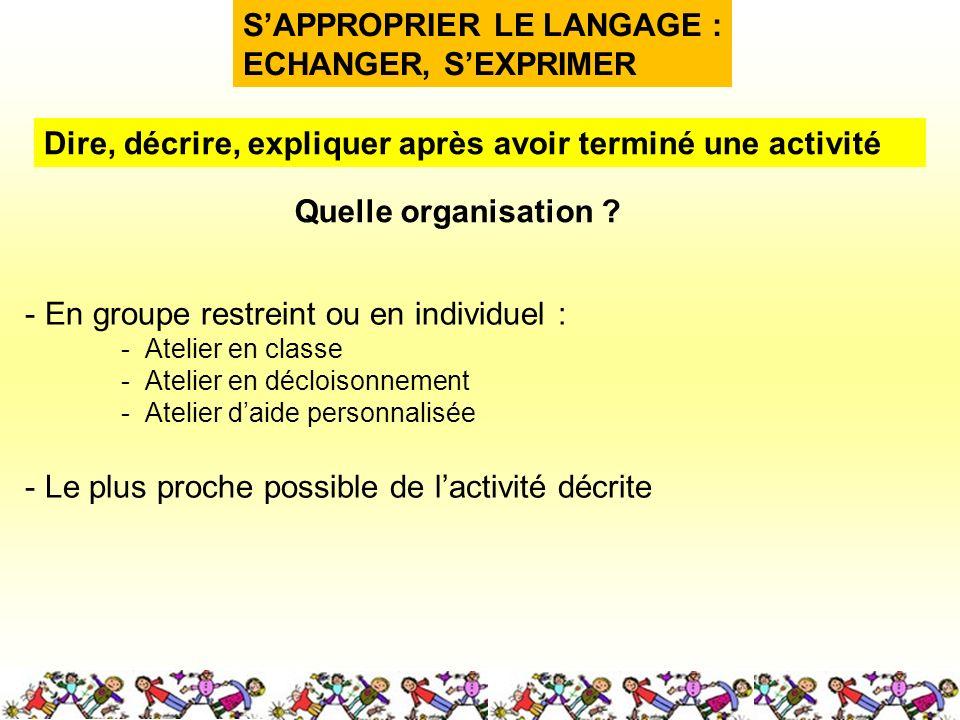 SAPPROPRIER LE LANGAGE : ECHANGER, SEXPRIMER Quelle organisation ? Dire, décrire, expliquer après avoir terminé une activité - En groupe restreint ou