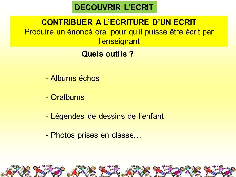 DECOUVRIR LECRIT Quels outils ? CONTRIBUER A LECRITURE DUN ECRIT Produire un énoncé oral pour quil puisse être écrit par lenseignant - Albums échos -