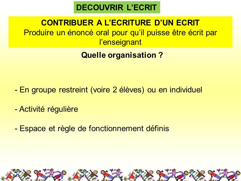 DECOUVRIR LECRIT Quelle organisation ? CONTRIBUER A LECRITURE DUN ECRIT Produire un énoncé oral pour quil puisse être écrit par lenseignant - En group