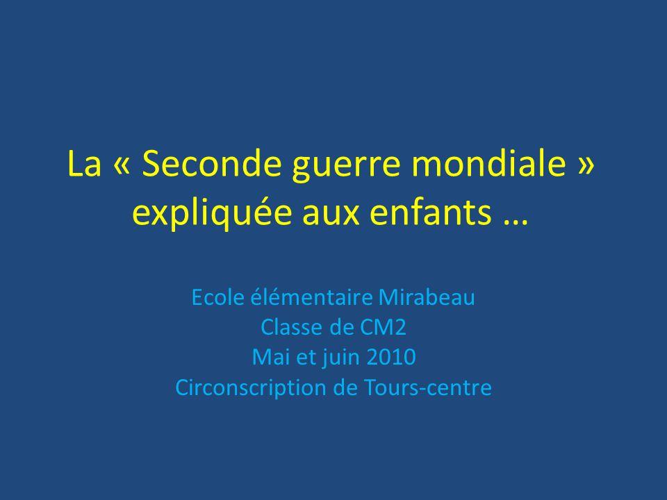 La « Seconde guerre mondiale » expliquée aux enfants … Ecole élémentaire Mirabeau Classe de CM2 Mai et juin 2010 Circonscription de Tours-centre