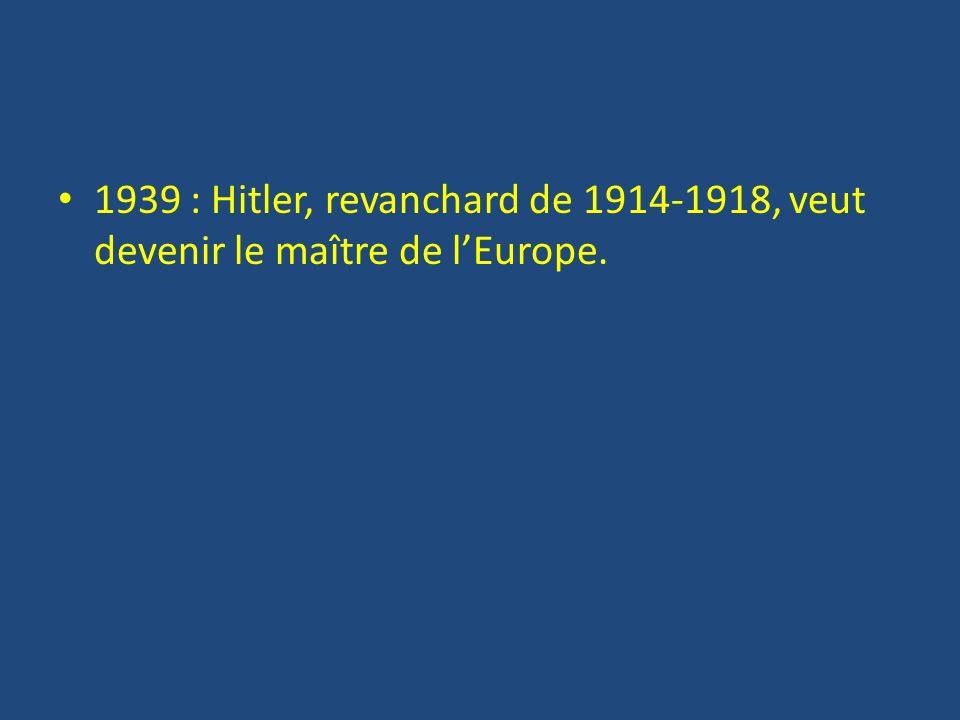 1939 : Hitler, revanchard de 1914-1918, veut devenir le maître de lEurope.