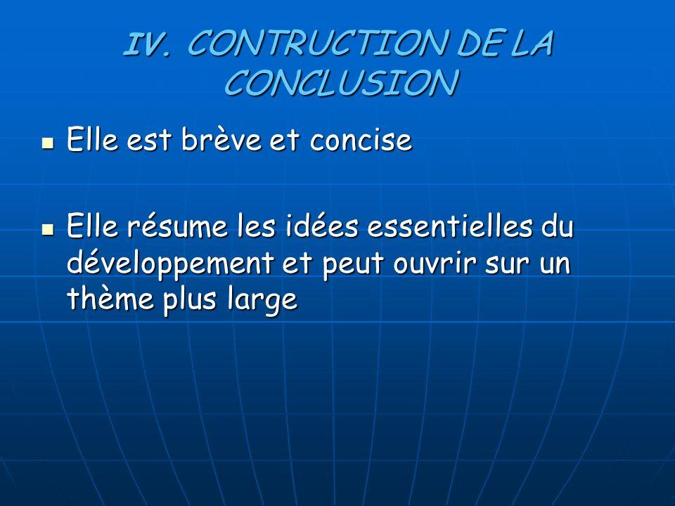 IV. CONTRUCTION DE LA CONCLUSION Elle est brève et concise Elle est brève et concise Elle résume les idées essentielles du développement et peut ouvri
