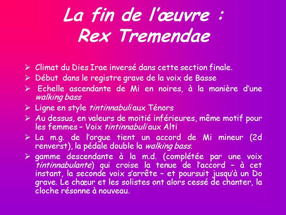 La fin de lœuvre : Rex Tremendae Climat du Dies Irae inversé dans cette section finale. Début dans le registre grave de la voix de Basse Echelle ascen