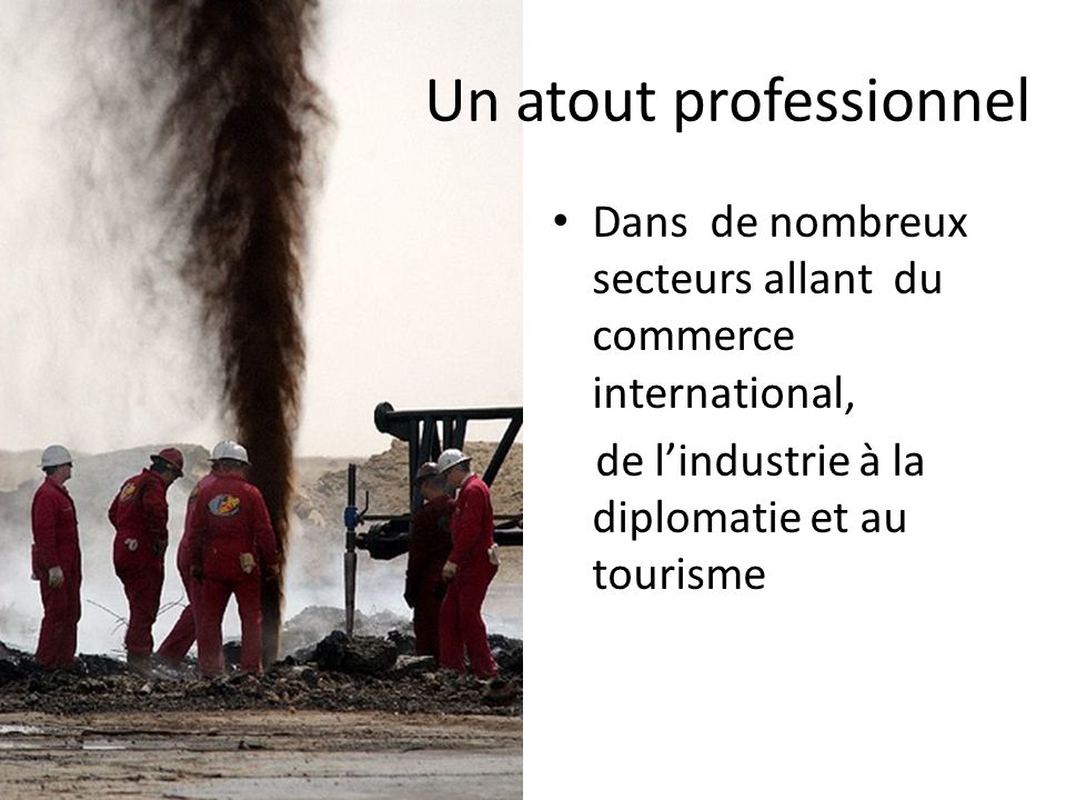Un atout professionnel Dans de nombreux secteurs allant du commerce international, de lindustrie à la diplomatie et au tourisme