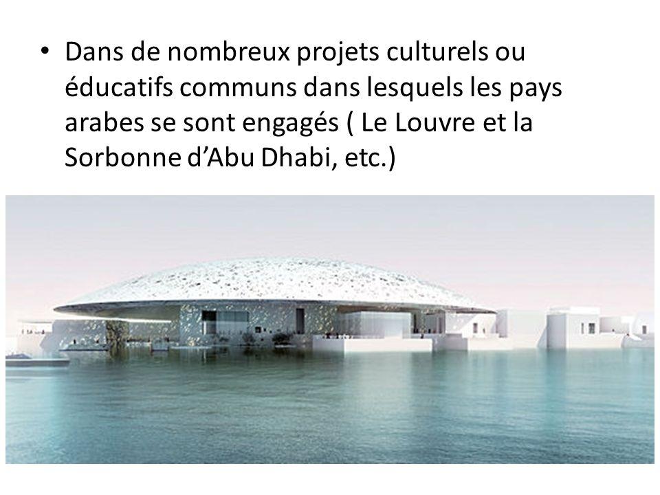 Dans de nombreux projets culturels ou éducatifs communs dans lesquels les pays arabes se sont engagés ( Le Louvre et la Sorbonne dAbu Dhabi, etc.)
