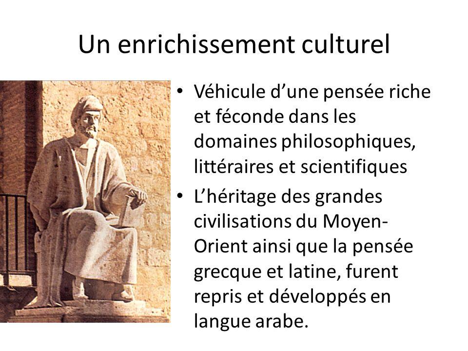 Un enrichissement culturel Véhicule dune pensée riche et féconde dans les domaines philosophiques, littéraires et scientifiques Lhéritage des grandes civilisations du Moyen- Orient ainsi que la pensée grecque et latine, furent repris et développés en langue arabe.