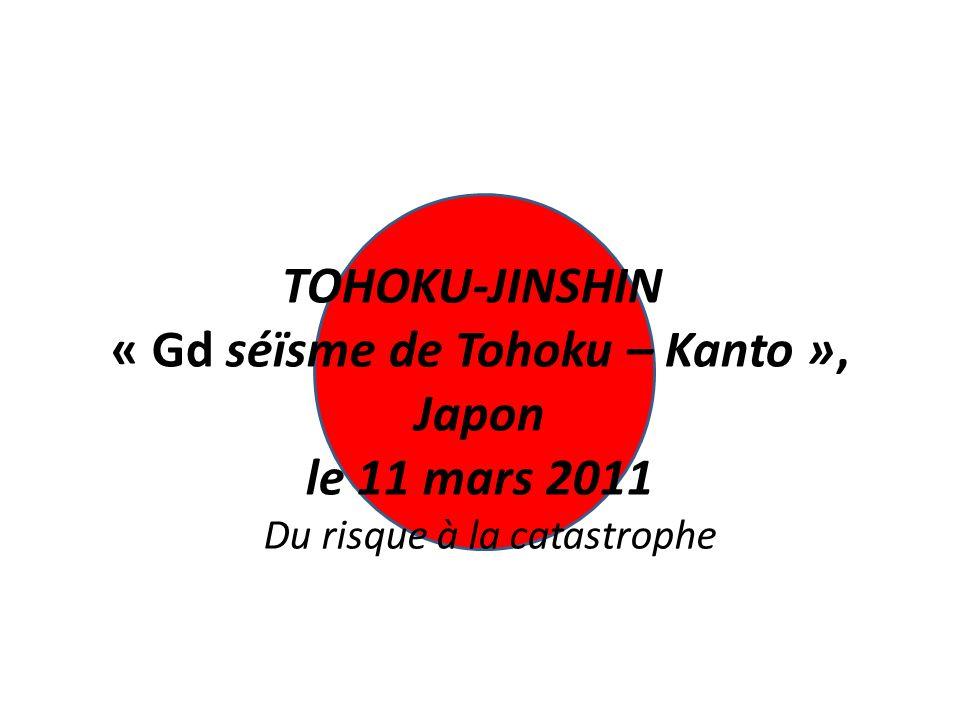 TOHOKU-JINSHIN « Gd séïsme de Tohoku – Kanto », Japon le 11 mars 2011 Du risque à la catastrophe