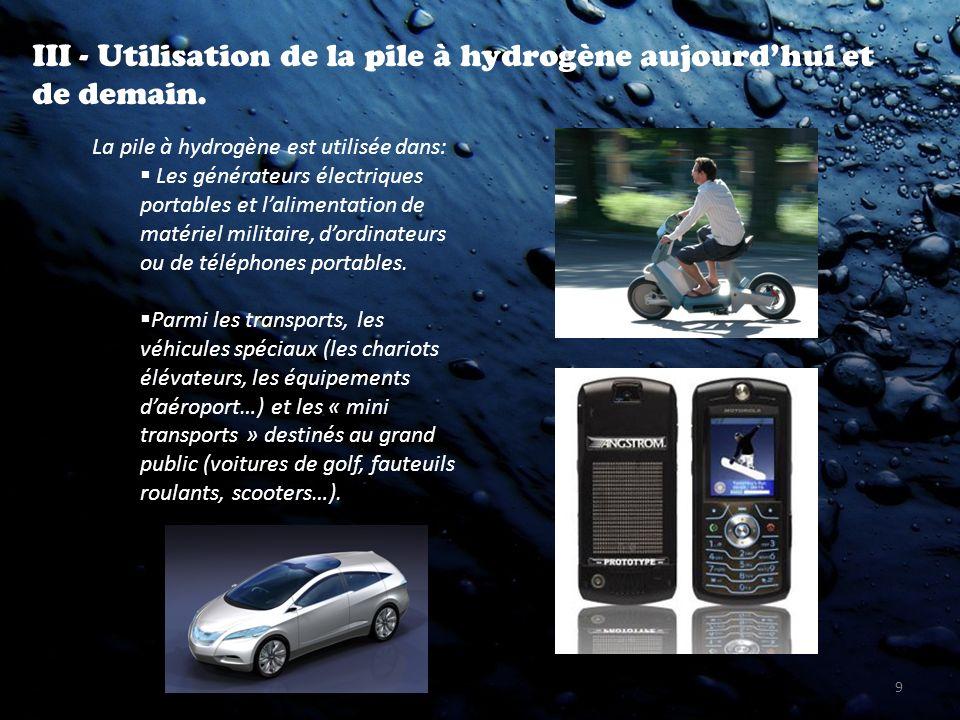 9 III - Utilisation de la pile à hydrogène aujourdhui et de demain. La pile à hydrogène est utilisée dans: Les générateurs électriques portables et la