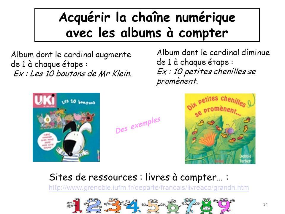 Sites de ressources : livres à compter… : http://www.grenoble.iufm.fr/departe/francais/livreaco/grandn.htm Album dont le cardinal augmente de 1 à chaque étape : Ex : Les 10 boutons de Mr Klein.