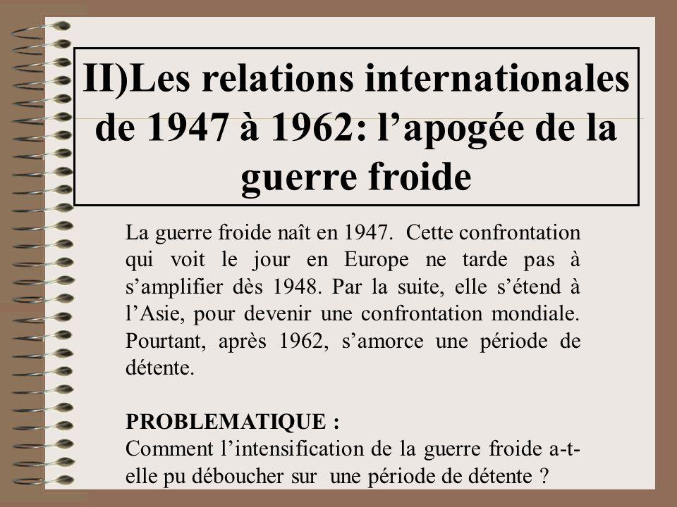 II)Les relations internationales de 1947 à 1962: lapogée de la guerre froide La guerre froide naît en 1947. Cette confrontation qui voit le jour en Eu