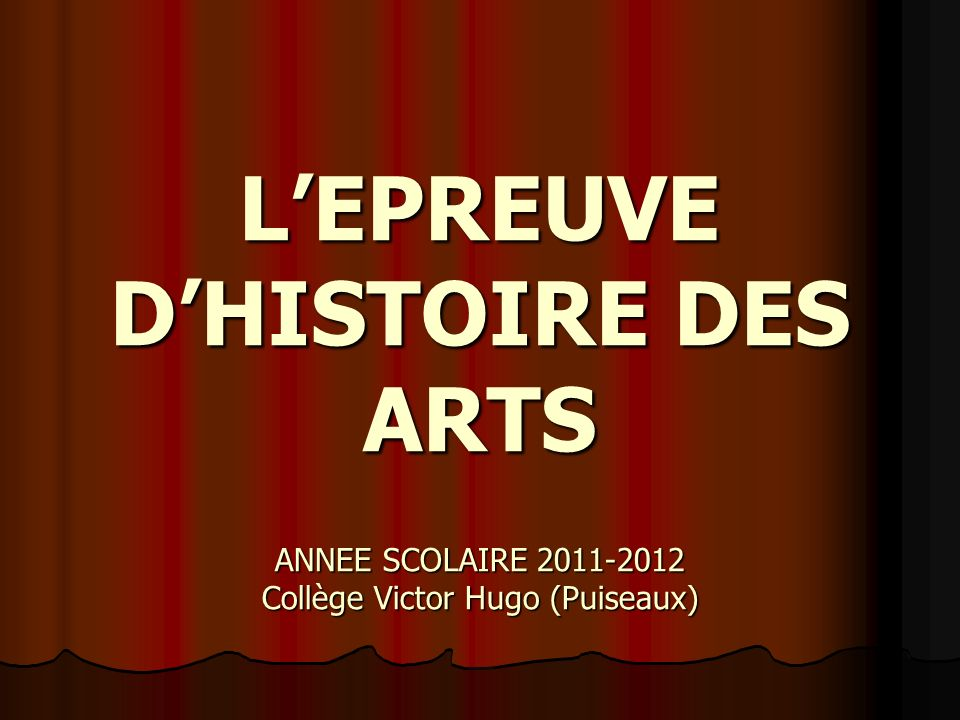 LEPREUVE DHISTOIRE DES ARTS ANNEE SCOLAIRE 2011-2012 Collège Victor Hugo (Puiseaux)