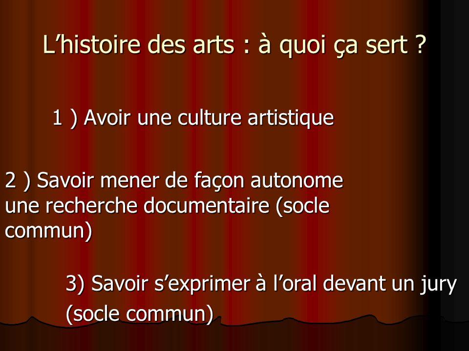 Lhistoire des arts : à quoi ça sert ? 1 ) Avoir une culture artistique 2 ) Savoir mener de façon autonome une recherche documentaire (socle commun) 3)