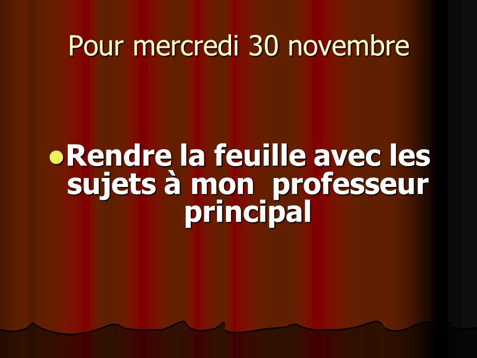 Pour mercredi 30 novembre Rendre la feuille avec les sujets à mon professeur principal Rendre la feuille avec les sujets à mon professeur principal