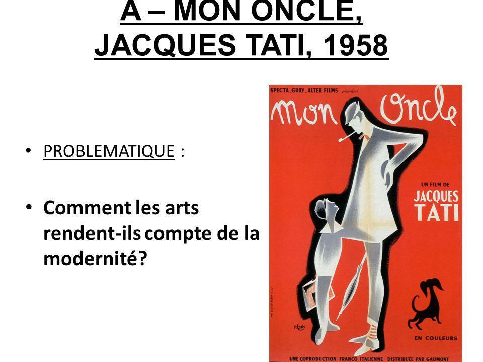 A – MON ONCLE, JACQUES TATI, 1958 PROBLEMATIQUE : Comment les arts rendent-ils compte de la modernité?