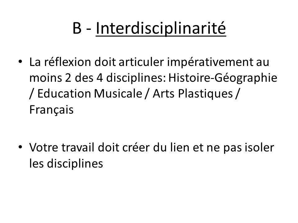 B - Interdisciplinarité La réflexion doit articuler impérativement au moins 2 des 4 disciplines: Histoire-Géographie / Education Musicale / Arts Plast