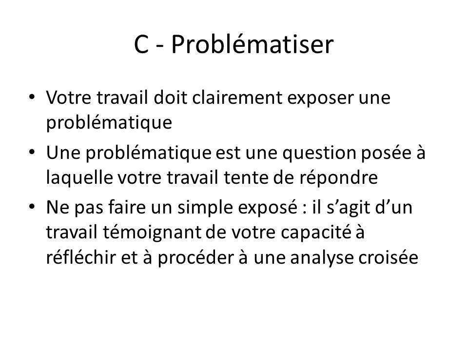 C - Problématiser Votre travail doit clairement exposer une problématique Une problématique est une question posée à laquelle votre travail tente de r