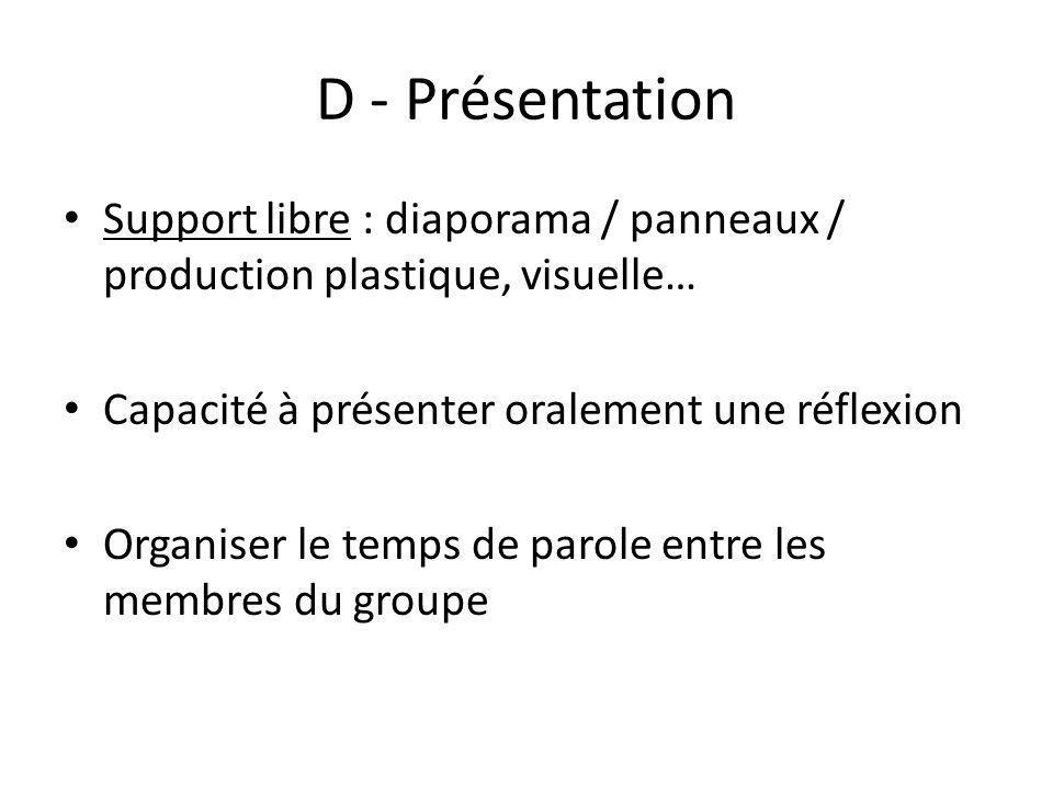 D - Présentation Support libre : diaporama / panneaux / production plastique, visuelle… Capacité à présenter oralement une réflexion Organiser le temp