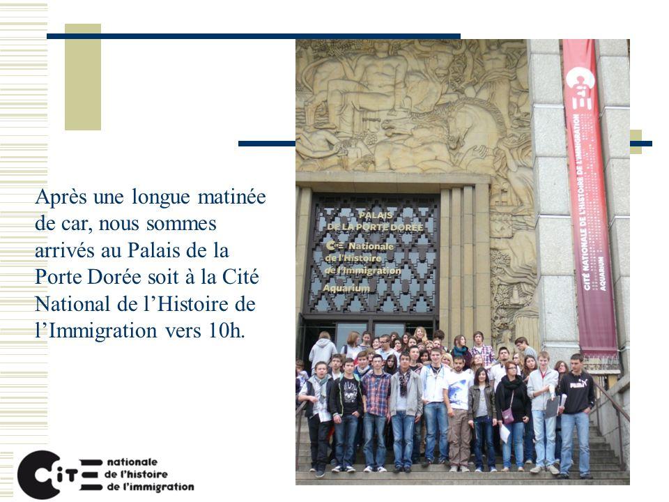 Après une longue matinée de car, nous sommes arrivés au Palais de la Porte Dorée soit à la Cité National de lHistoire de lImmigration vers 10h.