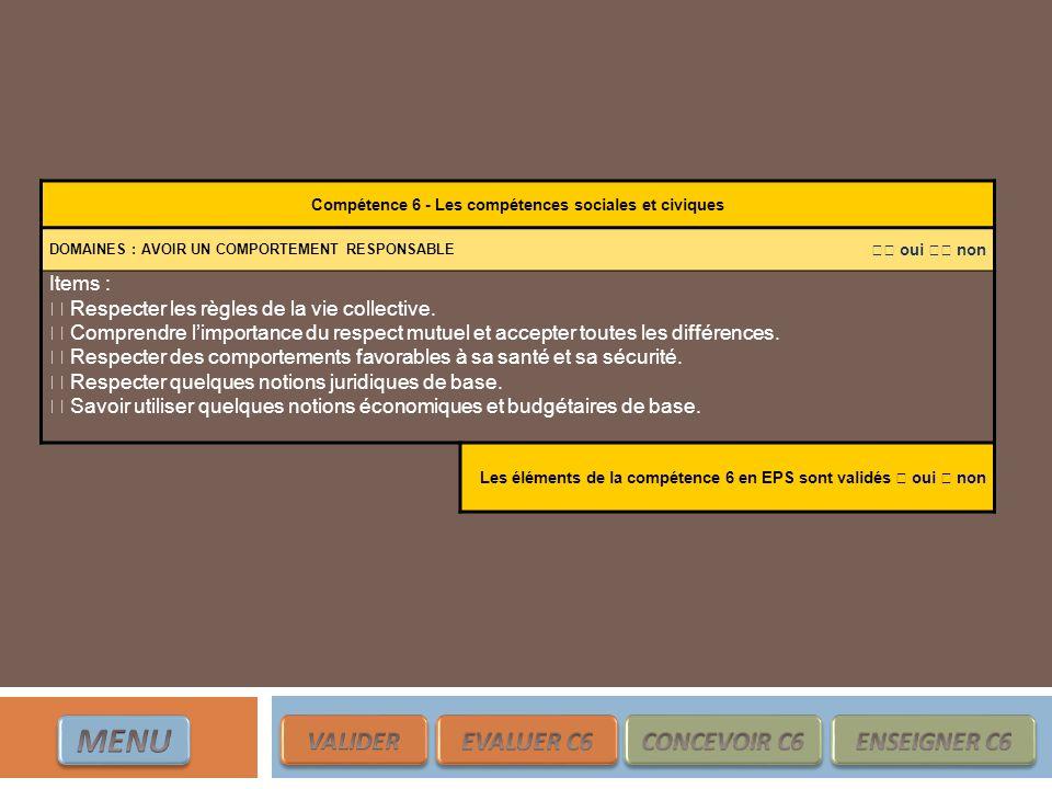 Compétence 6 - Les compétences sociales et civiques DOMAINES : AVOIR UN COMPORTEMENT RESPONSABLE oui non Items : Respecter les règles de la vie collec