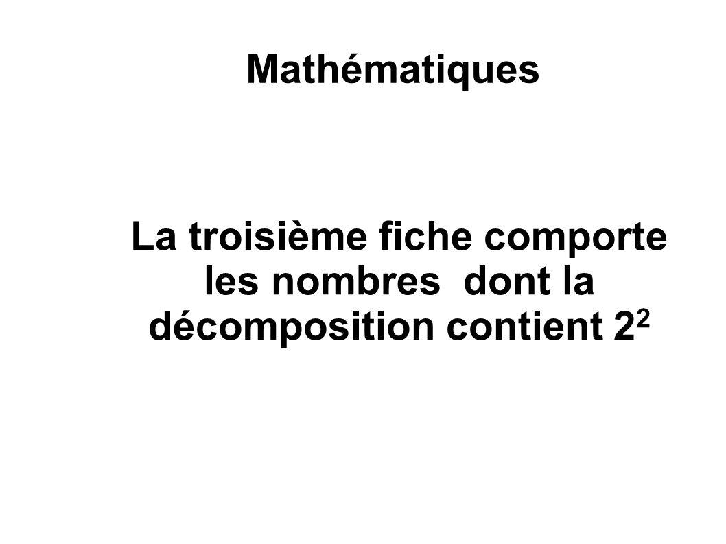 Mathématiques La troisième fiche comporte les nombres dont la décomposition contient 2 2