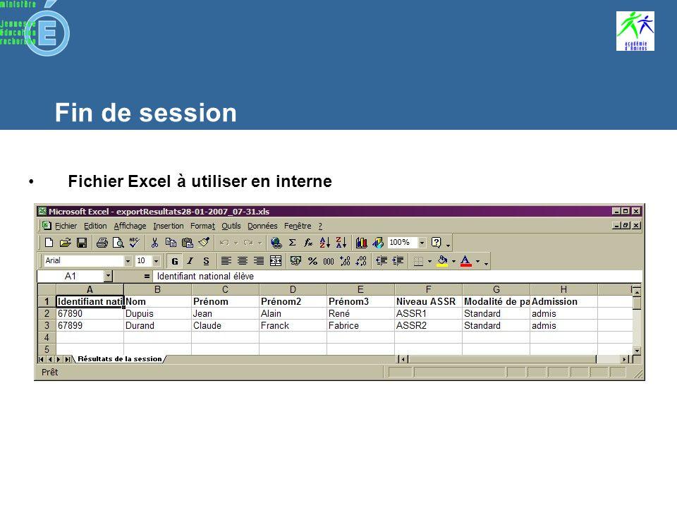 Fin de session Corrections et résultats de la session Tous les candidats dune session doivent être rapprochés à leur copie pour pouvoir générer les résultats de cette session Les corrections des copies sont automatiques 2 fichiers de résultats peuvent être créés : –un fichier de format XLS pour une utilisation interne et à titre informatif allez dans le menu « Traiter » et « Exporter les résultats au format Excel » –un fichier crypté qui sera à envoyer à lapplication nationale allez dans le menu « Clôturer » et « Générer le fichier Résultat »