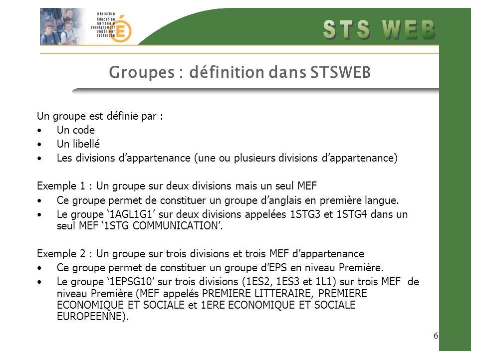 6 Groupes : définition dans STSWEB Un groupe est définie par : Un code Un libellé Les divisions dappartenance (une ou plusieurs divisions dappartenance) Exemple 1 : Un groupe sur deux divisions mais un seul MEF Ce groupe permet de constituer un groupe danglais en première langue.