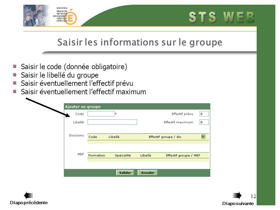 12 Saisir le code (donnée obligatoire) Saisir le libellé du groupe Saisir éventuellement leffectif prévu Saisir éventuellement leffectif maximum Saisir les informations sur le groupe Diapo précédente Diapo suivante
