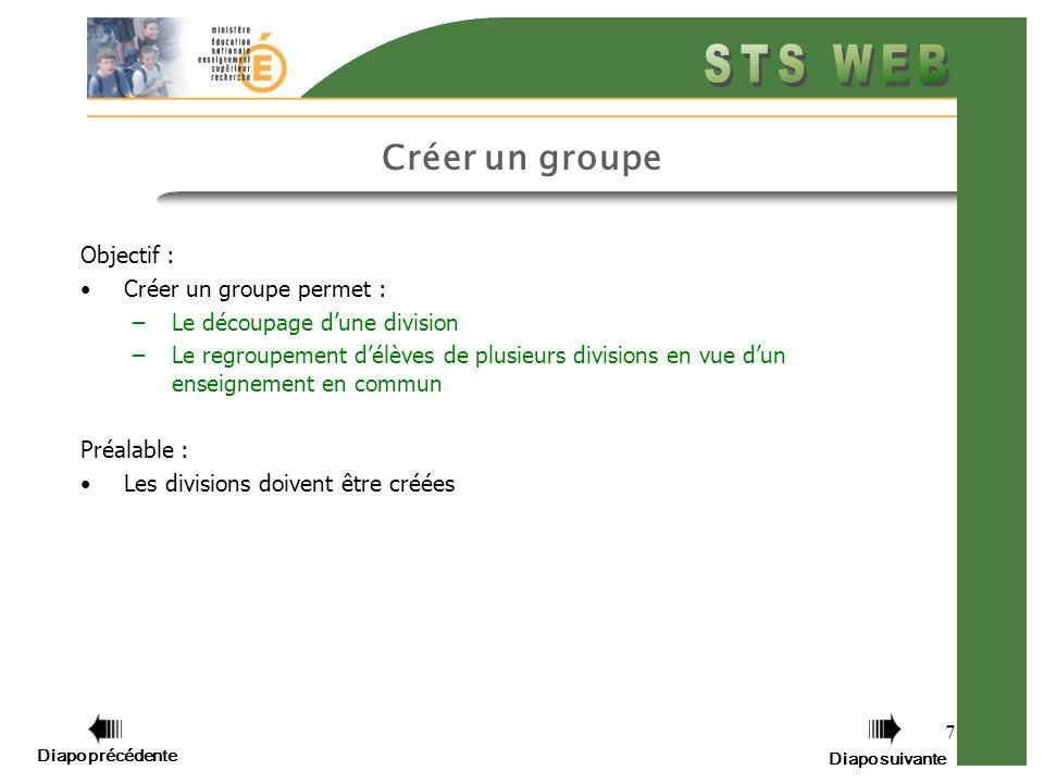 7 Créer un groupe Objectif : Créer un groupe permet : –Le découpage dune division –Le regroupement délèves de plusieurs divisions en vue dun enseignement en commun Préalable : Les divisions doivent être créées Diapo précédente Diapo suivante