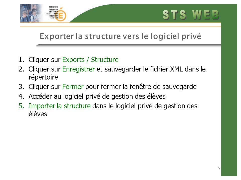 7 Exporter la structure vers le logiciel privé 1.Cliquer sur Exports / Structure 2.Cliquer sur Enregistrer et sauvegarder le fichier XML dans le répertoire 3.Cliquer sur Fermer pour fermer la fenêtre de sauvegarde 4.Accéder au logiciel privé de gestion des élèves 5.Importer la structure dans le logiciel privé de gestion des élèves