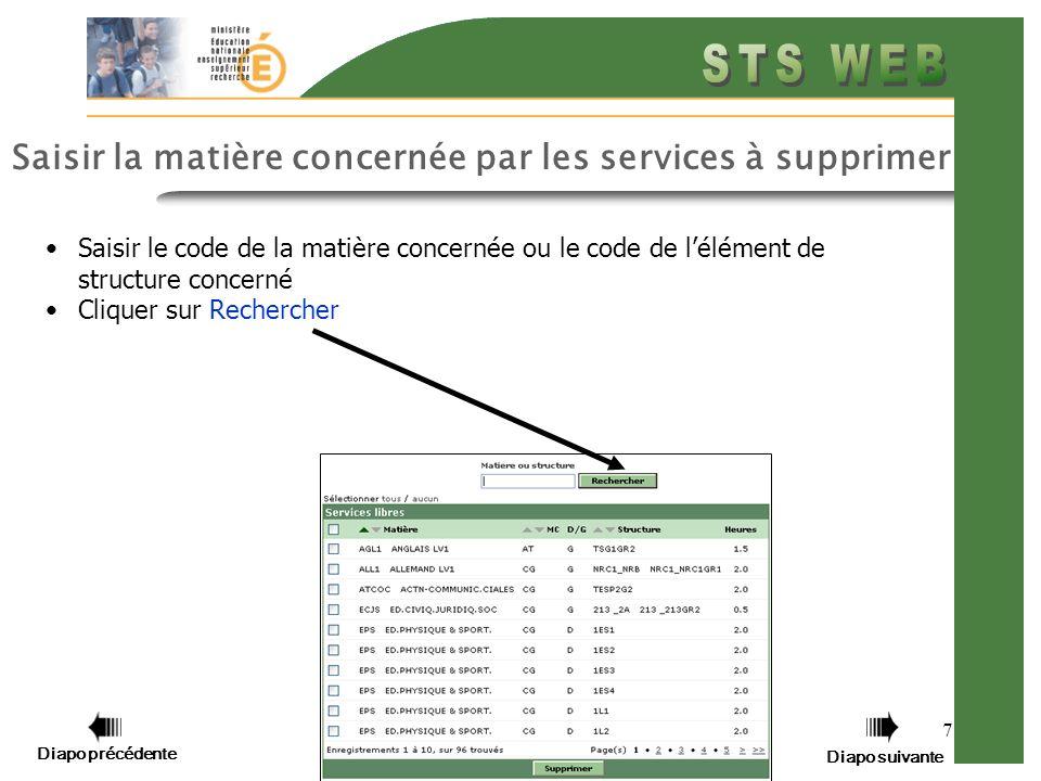 7 Saisir la matière concernée par les services à supprimer Saisir le code de la matière concernée ou le code de lélément de structure concerné Cliquer sur Rechercher Diapo précédente Diapo suivante