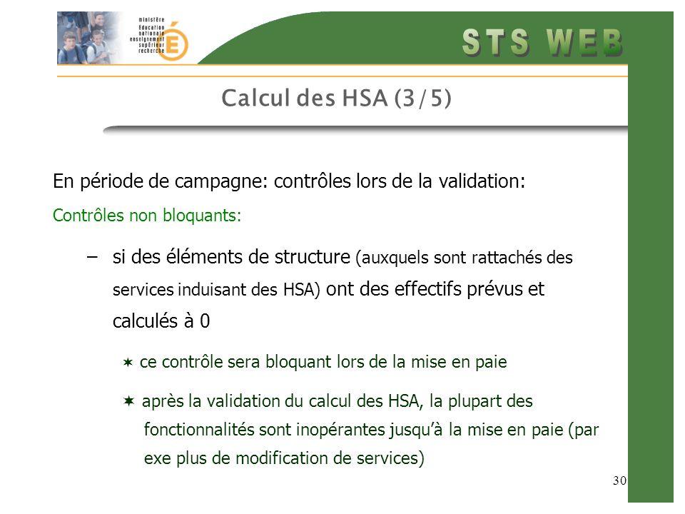 30 Calcul des HSA (3/5) En période de campagne: contrôles lors de la validation: Contrôles non bloquants: –si des éléments de structure (auxquels sont rattachés des services induisant des HSA) ont des effectifs prévus et calculés à 0 ce contrôle sera bloquant lors de la mise en paie après la validation du calcul des HSA, la plupart des fonctionnalités sont inopérantes jusquà la mise en paie (par exe plus de modification de services)
