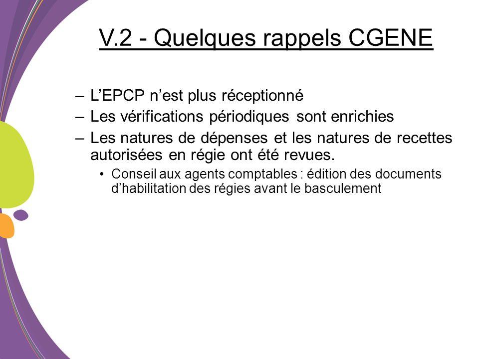 V.2 - Quelques rappels CGENE –LEPCP nest plus réceptionné –Les vérifications périodiques sont enrichies –Les natures de dépenses et les natures de rec