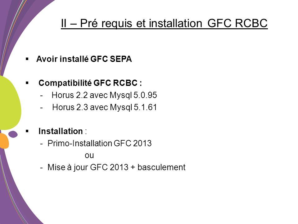II – Pré requis et installation GFC RCBC Avoir installé GFC SEPA Compatibilité GFC RCBC : - Horus 2.2 avec Mysql 5.0.95 - Horus 2.3 avec Mysql 5.1.61