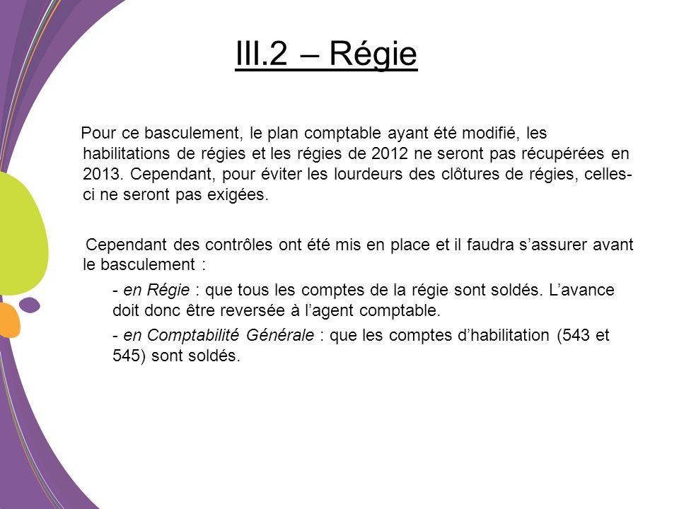 III.2 – Régie Pour ce basculement, le plan comptable ayant été modifié, les habilitations de régies et les régies de 2012 ne seront pas récupérées en