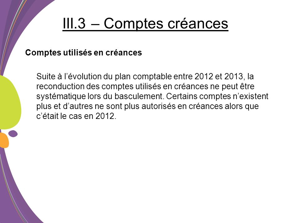 III.3 – Comptes créances Comptes utilisés en créances Suite à lévolution du plan comptable entre 2012 et 2013, la reconduction des comptes utilisés en