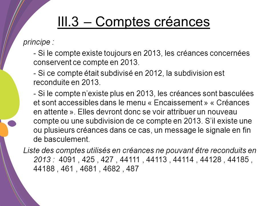 III.3 – Comptes créances principe : - Si le compte existe toujours en 2013, les créances concernées conservent ce compte en 2013. - Si ce compte était