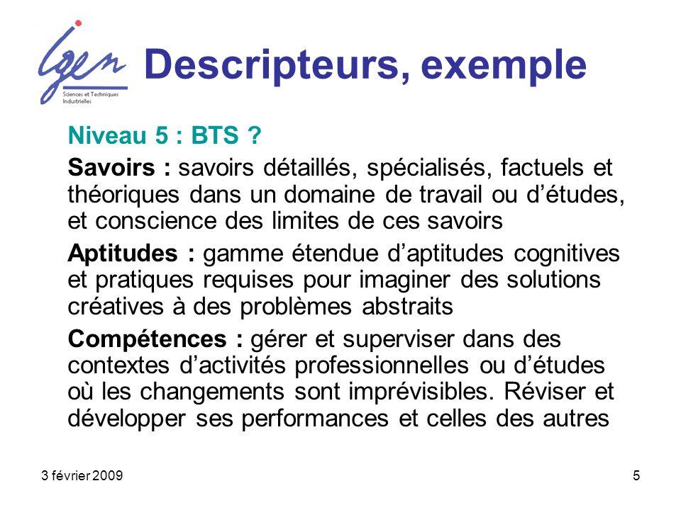 3 février 20095 Descripteurs, exemple Niveau 5 : BTS ? Savoirs : savoirs détaillés, spécialisés, factuels et théoriques dans un domaine de travail ou
