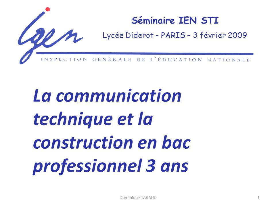Dominique TARAUD1 Séminaire IEN STI Lycée Diderot - PARIS – 3 février 2009 La communication technique et la construction en bac professionnel 3 ans
