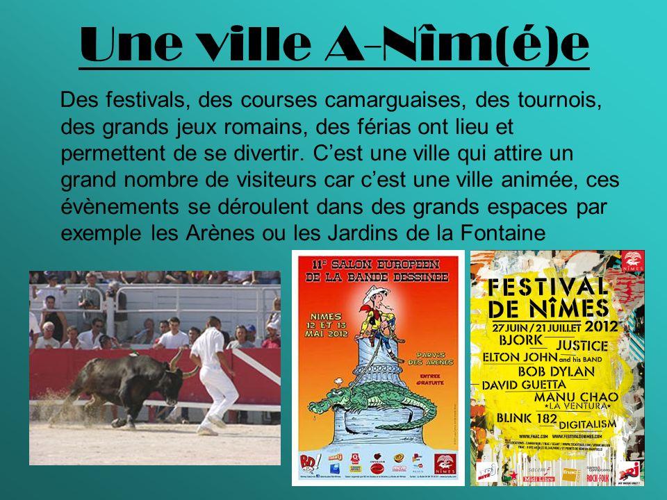 Une ville A-Nîm(é)e Des festivals, des courses camarguaises, des tournois, des grands jeux romains, des férias ont lieu et permettent de se divertir.