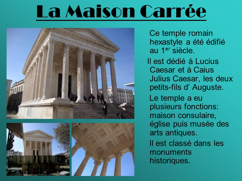 La Maison Carrée Ce temple romain hexastyle a été édifié au 1 er siècle. Il est dédié à Lucius Caesar et à Caius Julius Caesar, les deux petits-fils d